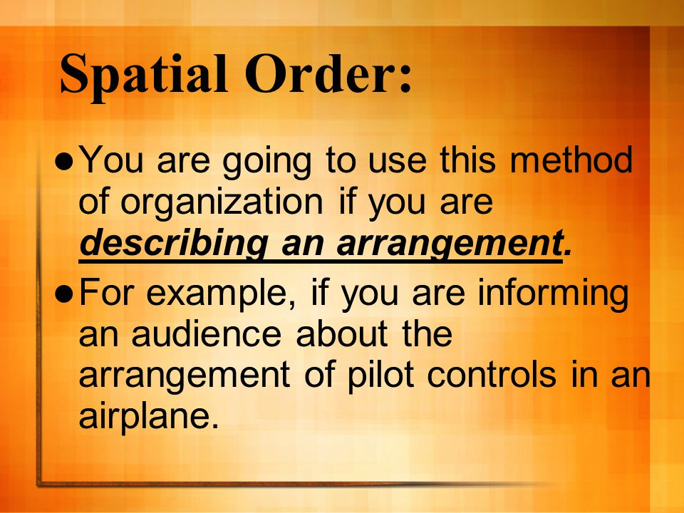 Spatial Order: You are going to use this method of organization if you are describing an arrangement.