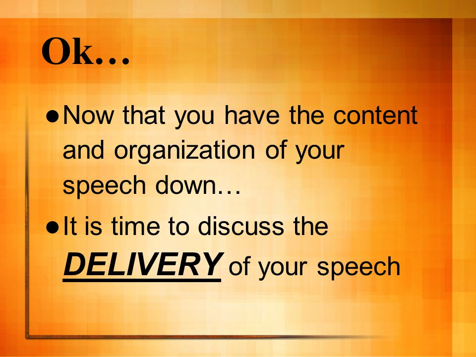 Ok… Now that you have the content and organization of your speech down… It is time to discuss the DELIVERY of your speech.