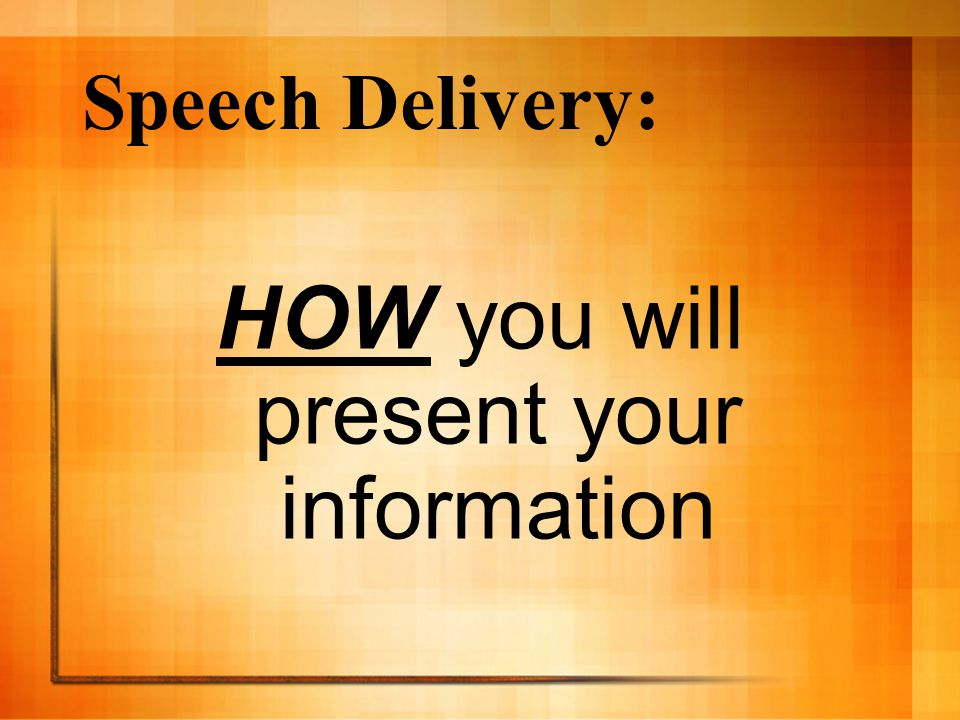 HOW you will present your information