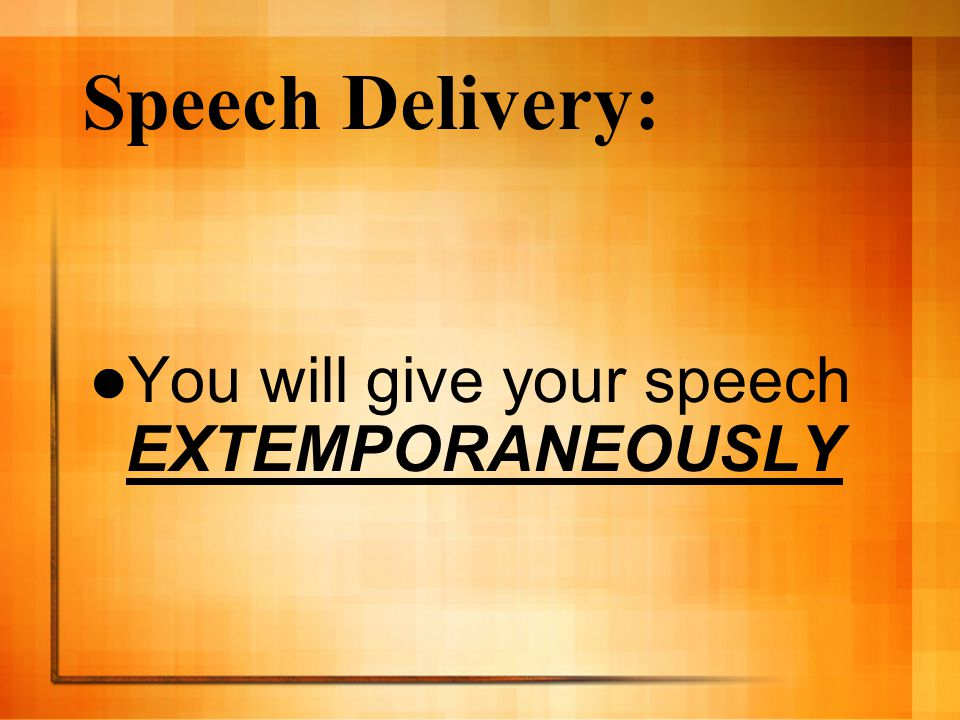Speech Delivery: You will give your speech EXTEMPORANEOUSLY