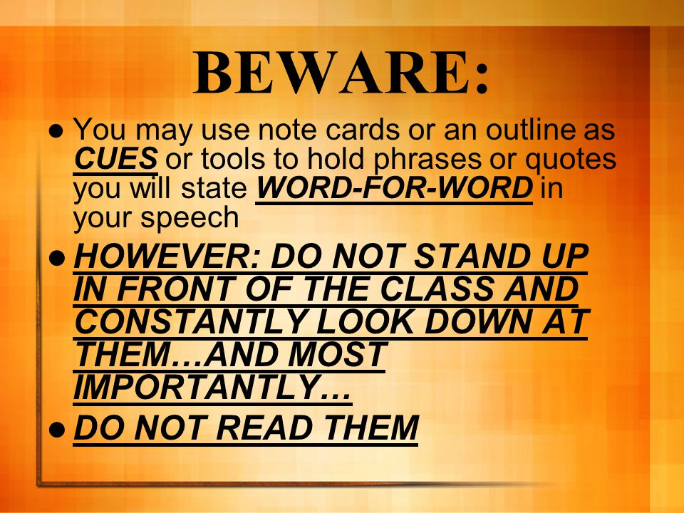 BEWARE: You may use note cards or an outline as CUES or tools to hold phrases or quotes you will state WORD-FOR-WORD in your speech.