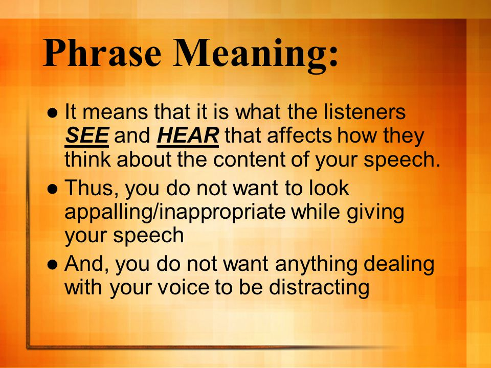 Phrase Meaning: It means that it is what the listeners SEE and HEAR that affects how they think about the content of your speech.