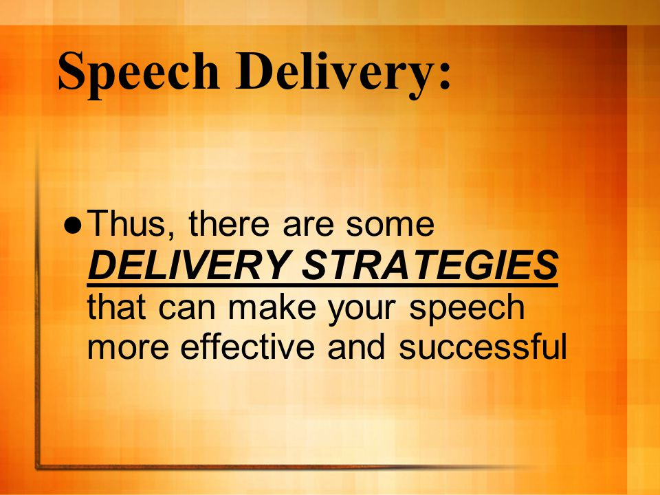 Speech Delivery: Thus, there are some DELIVERY STRATEGIES that can make your speech more effective and successful.