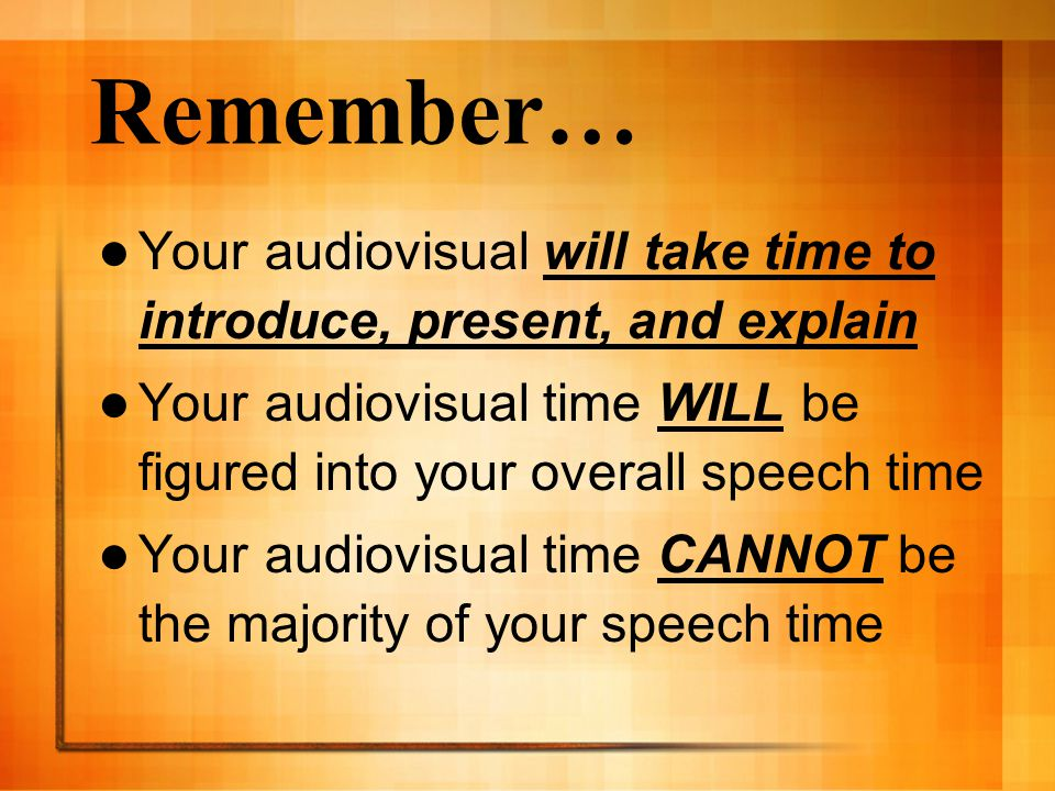 Remember… Your audiovisual will take time to introduce, present, and explain. Your audiovisual time WILL be figured into your overall speech time.