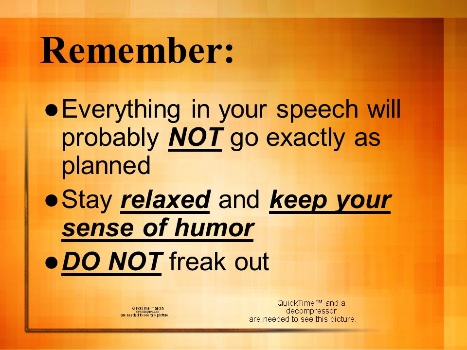 Remember: Everything in your speech will probably NOT go exactly as planned. Stay relaxed and keep your sense of humor.