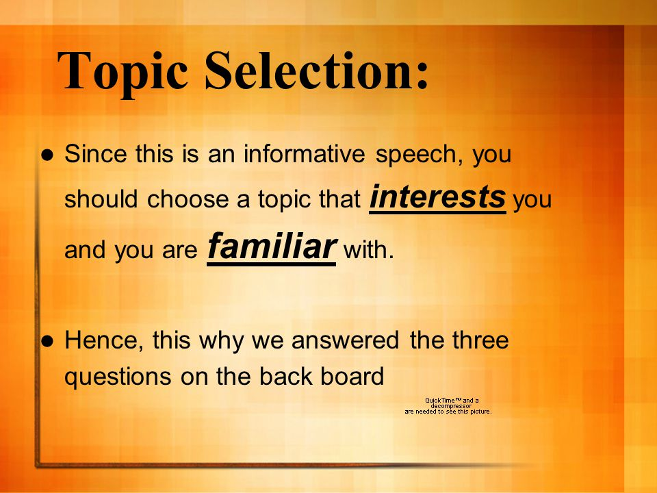 Topic Selection: Since this is an informative speech, you should choose a topic that interests you and you are familiar with.