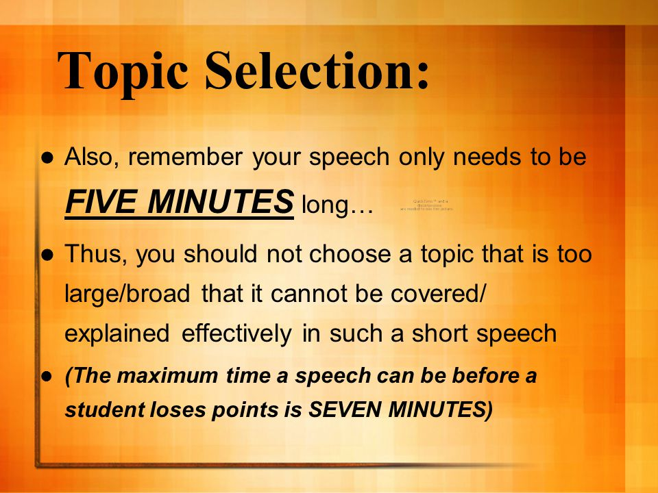 Topic Selection: Also, remember your speech only needs to be FIVE MINUTES long…