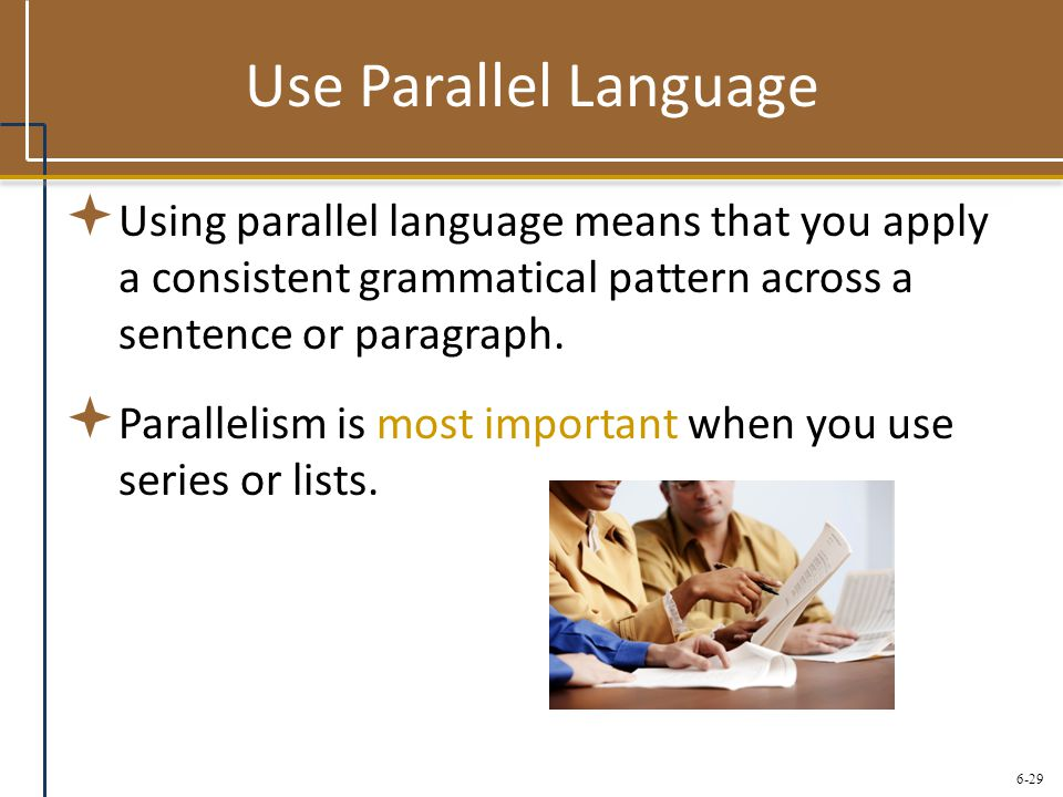 Use Parallel Language Using parallel language means that you apply a consistent grammatical pattern across a sentence or paragraph.