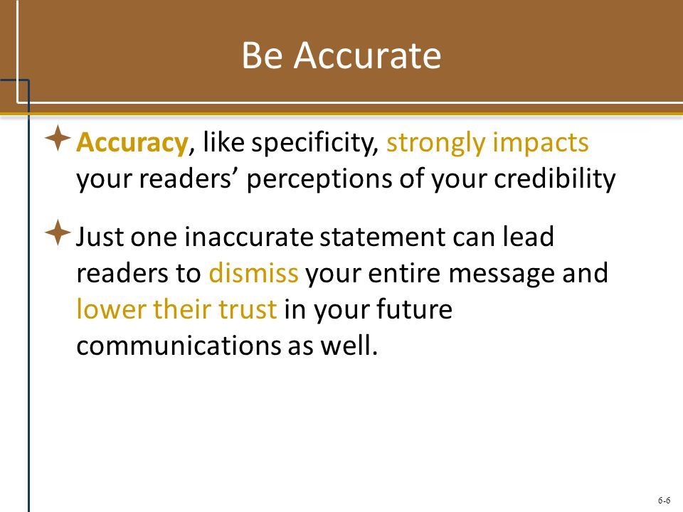 Be Accurate Accuracy, like specificity, strongly impacts your readers' perceptions of your credibility.