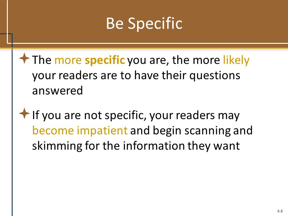Be Specific The more specific you are, the more likely your readers are to have their questions answered.