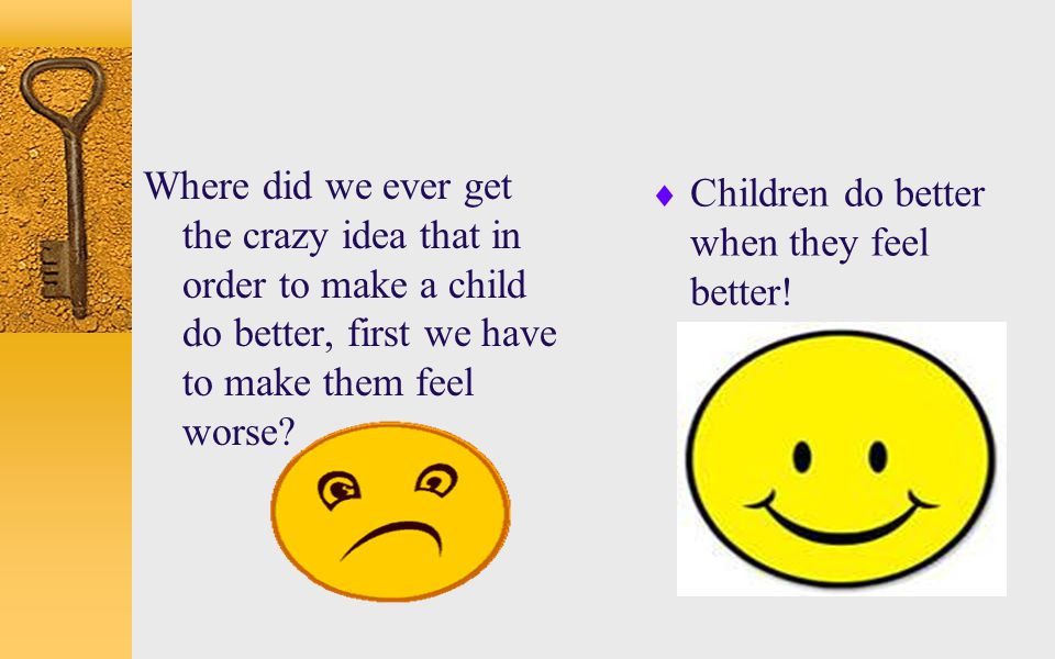 Where did we ever get the crazy idea that in order to make a child do better, first we have to make them feel worse