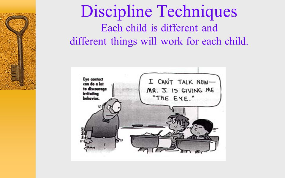 Discipline Techniques Each child is different and different things will work for each child.