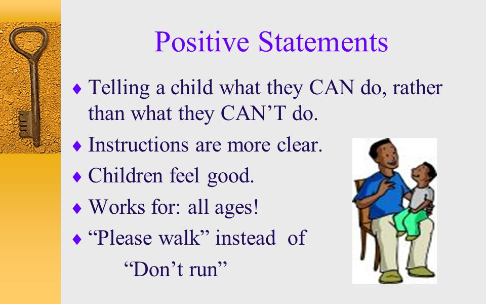 Positive Statements Telling a child what they CAN do, rather than what they CAN'T do. Instructions are more clear.