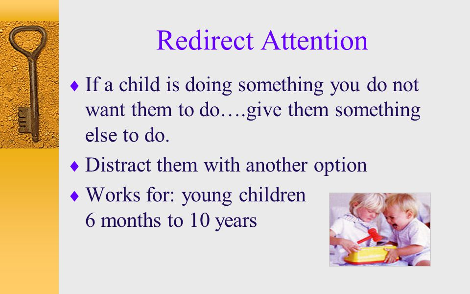 Redirect Attention If a child is doing something you do not want them to do….give them something else to do.