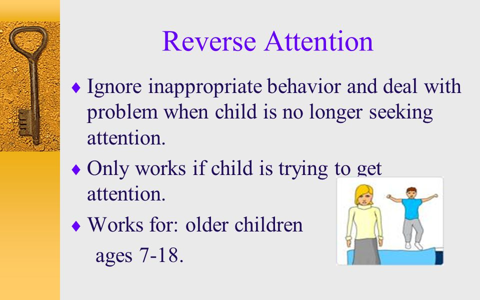 Reverse Attention Ignore inappropriate behavior and deal with problem when child is no longer seeking attention.