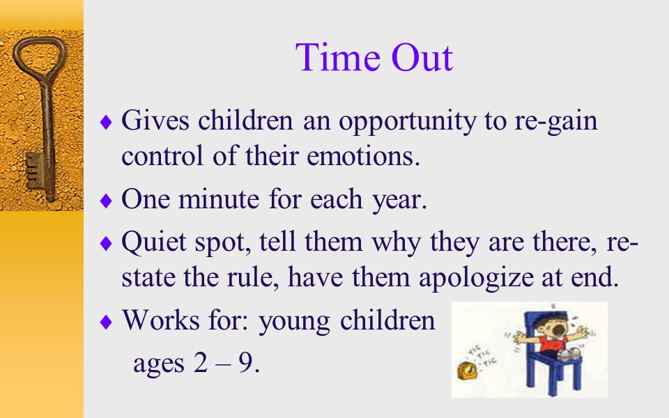 Time Out Gives children an opportunity to re-gain control of their emotions. One minute for each year.