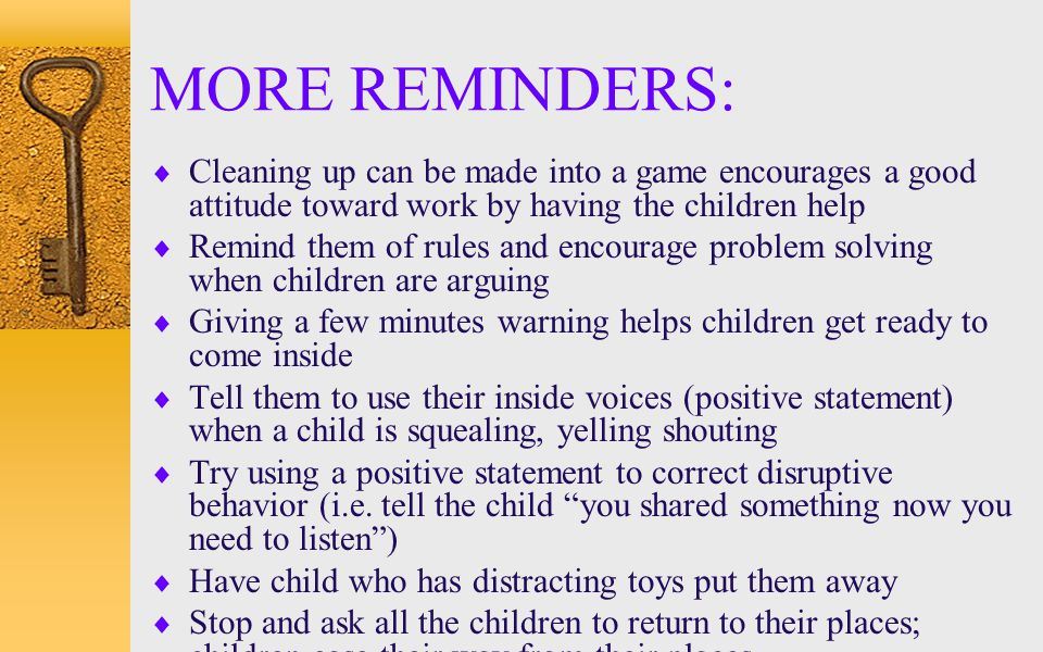 MORE REMINDERS: Cleaning up can be made into a game encourages a good attitude toward work by having the children help.