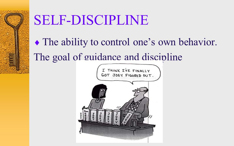 SELF-DISCIPLINE The ability to control one's own behavior.