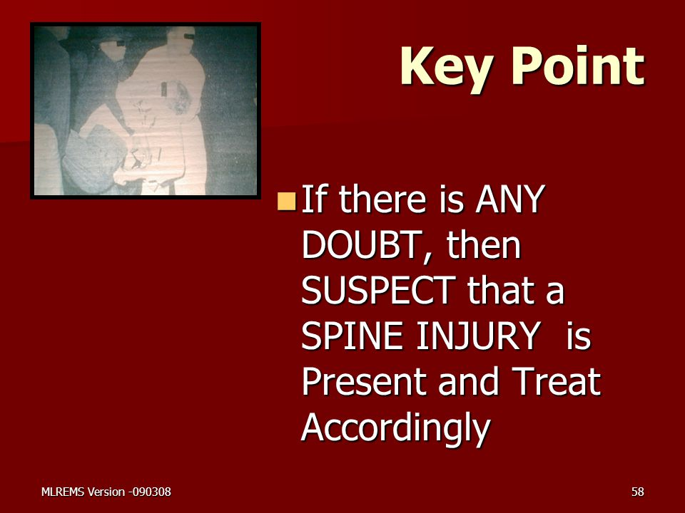 Key Point If there is ANY DOUBT, then SUSPECT that a SPINE INJURY is Present and Treat Accordingly.