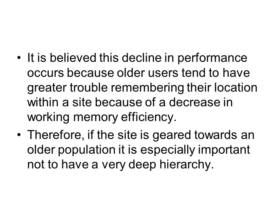 It is believed this decline in performance occurs because older users tend to have greater trouble remembering their location within a site because of a decrease in working memory efficiency.