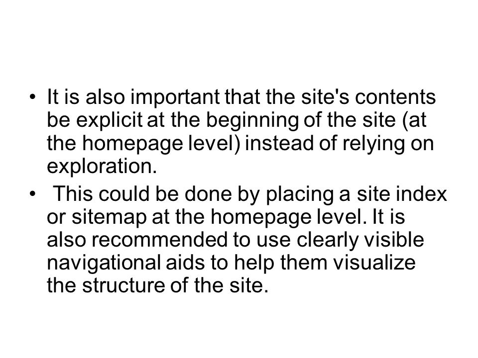 It is also important that the site s contents be explicit at the beginning of the site (at the homepage level) instead of relying on exploration.