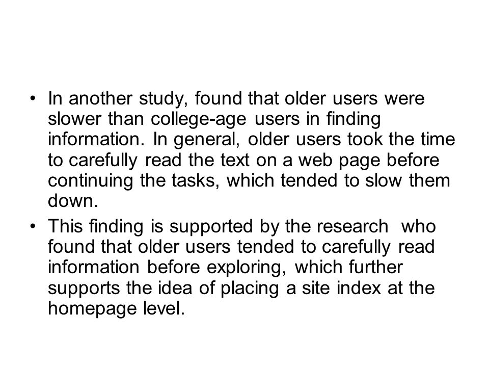 In another study, found that older users were slower than college-age users in finding information. In general, older users took the time to carefully read the text on a web page before continuing the tasks, which tended to slow them down.