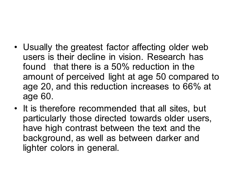 Usually the greatest factor affecting older web users is their decline in vision. Research has found that there is a 50% reduction in the amount of perceived light at age 50 compared to age 20, and this reduction increases to 66% at age 60.
