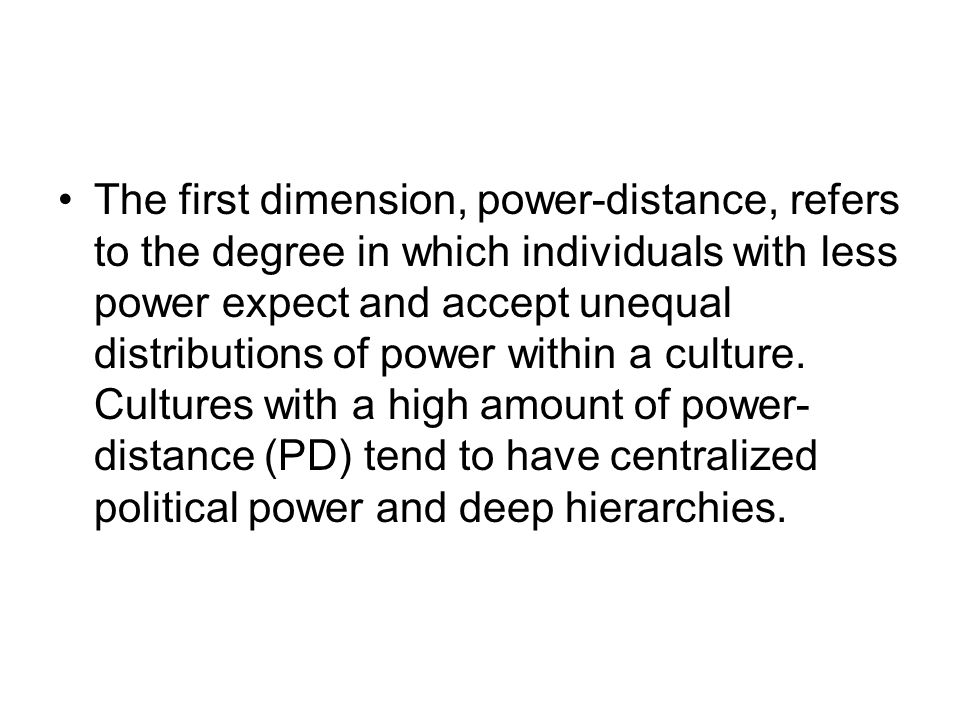 The first dimension, power-distance, refers to the degree in which individuals with less power expect and accept unequal distributions of power within a culture.