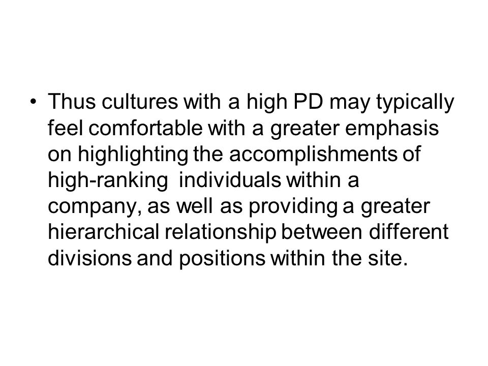 Thus cultures with a high PD may typically feel comfortable with a greater emphasis on highlighting the accomplishments of high-ranking individuals within a company, as well as providing a greater hierarchical relationship between different divisions and positions within the site.