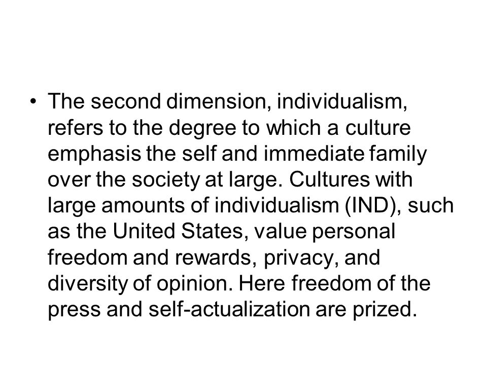 The second dimension, individualism, refers to the degree to which a culture emphasis the self and immediate family over the society at large.