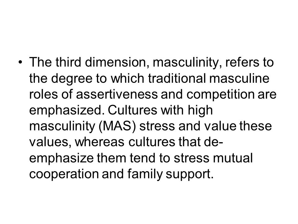 The third dimension, masculinity, refers to the degree to which traditional masculine roles of assertiveness and competition are emphasized.