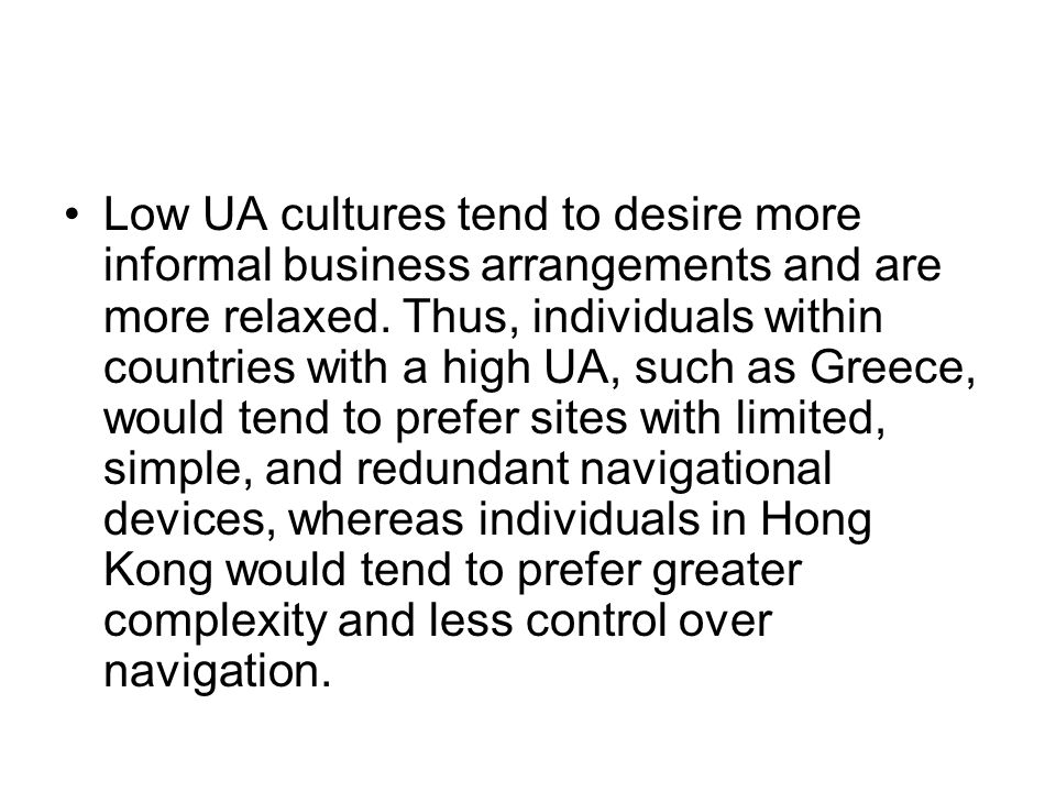 Low UA cultures tend to desire more informal business arrangements and are more relaxed.