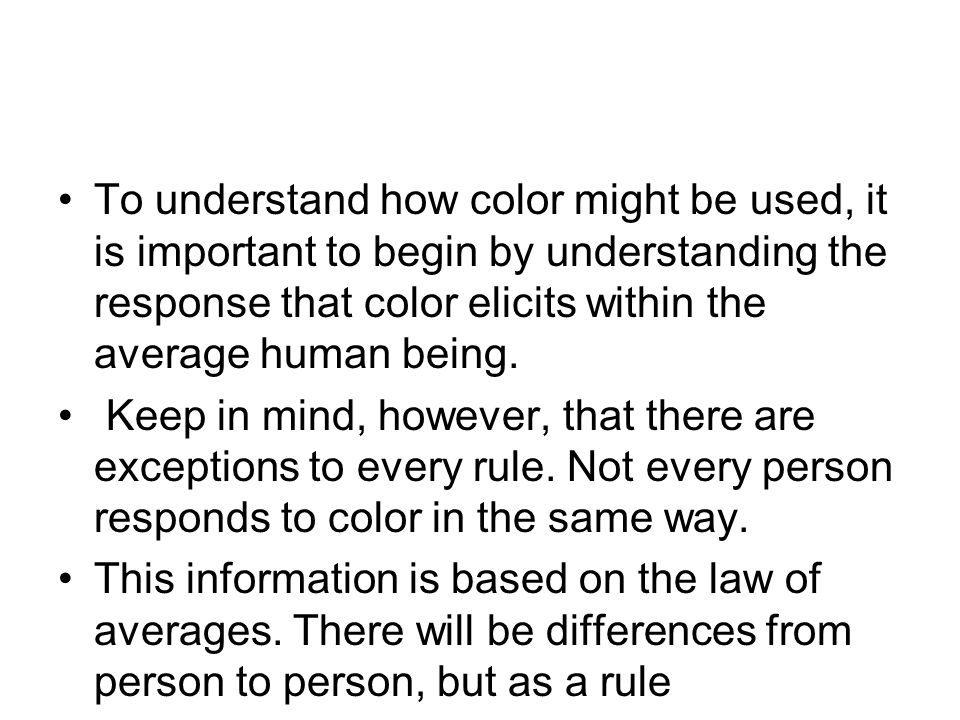 To understand how color might be used, it is important to begin by understanding the response that color elicits within the average human being.