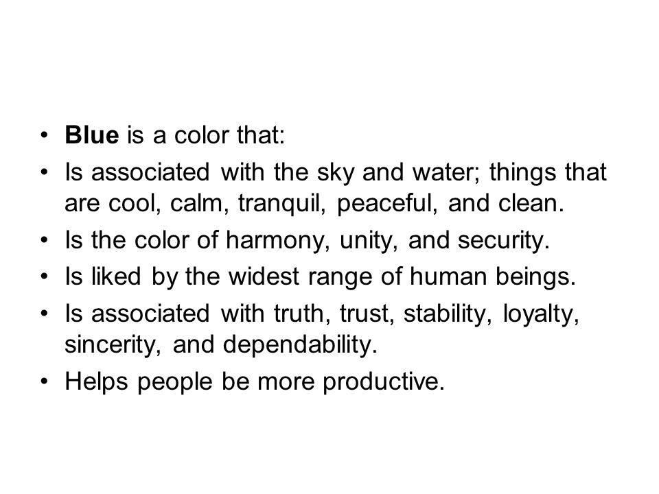 Blue is a color that: Is associated with the sky and water; things that are cool, calm, tranquil, peaceful, and clean.