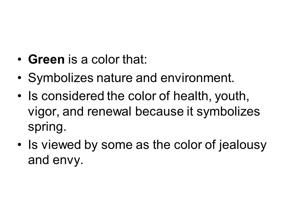Green is a color that: Symbolizes nature and environment. Is considered the color of health, youth, vigor, and renewal because it symbolizes spring.