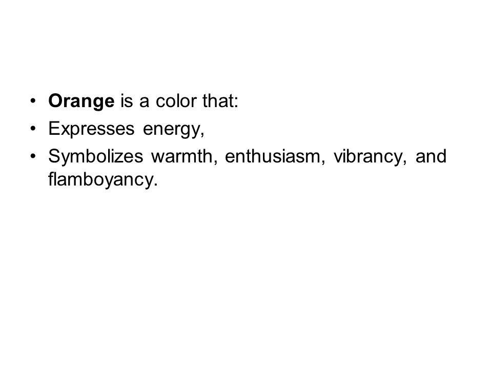 Orange is a color that: Expresses energy, Symbolizes warmth, enthusiasm, vibrancy, and flamboyancy.