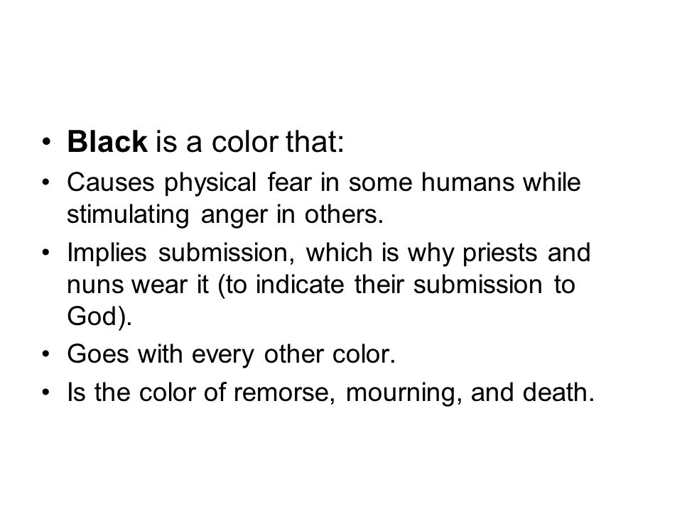 Black is a color that: Causes physical fear in some humans while stimulating anger in others.