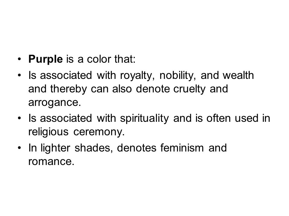 Purple is a color that: Is associated with royalty, nobility, and wealth and thereby can also denote cruelty and arrogance.