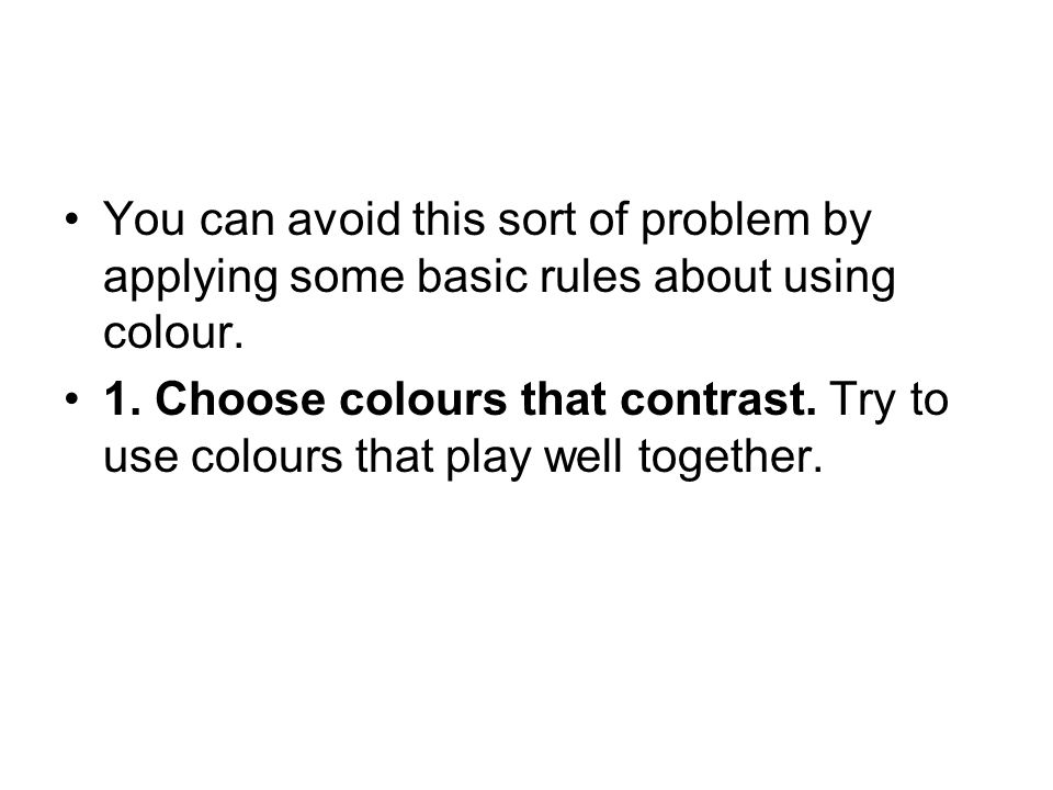 You can avoid this sort of problem by applying some basic rules about using colour.