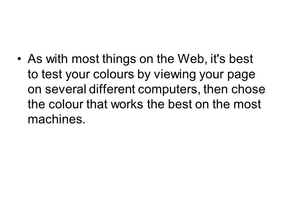 As with most things on the Web, it s best to test your colours by viewing your page on several different computers, then chose the colour that works the best on the most machines.