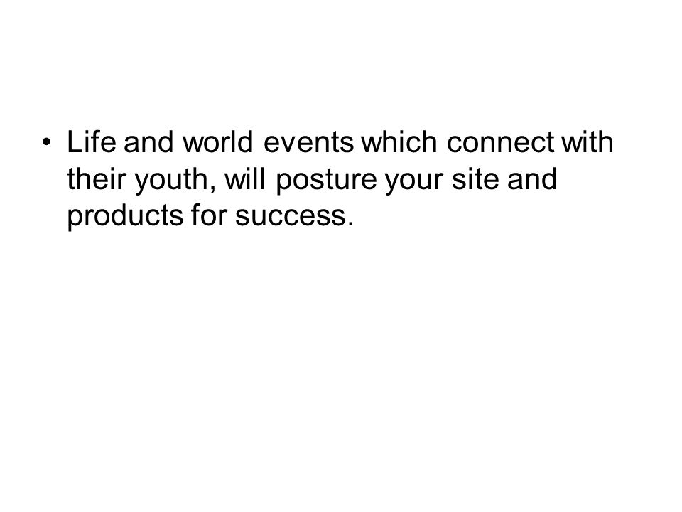 Life and world events which connect with their youth, will posture your site and products for success.