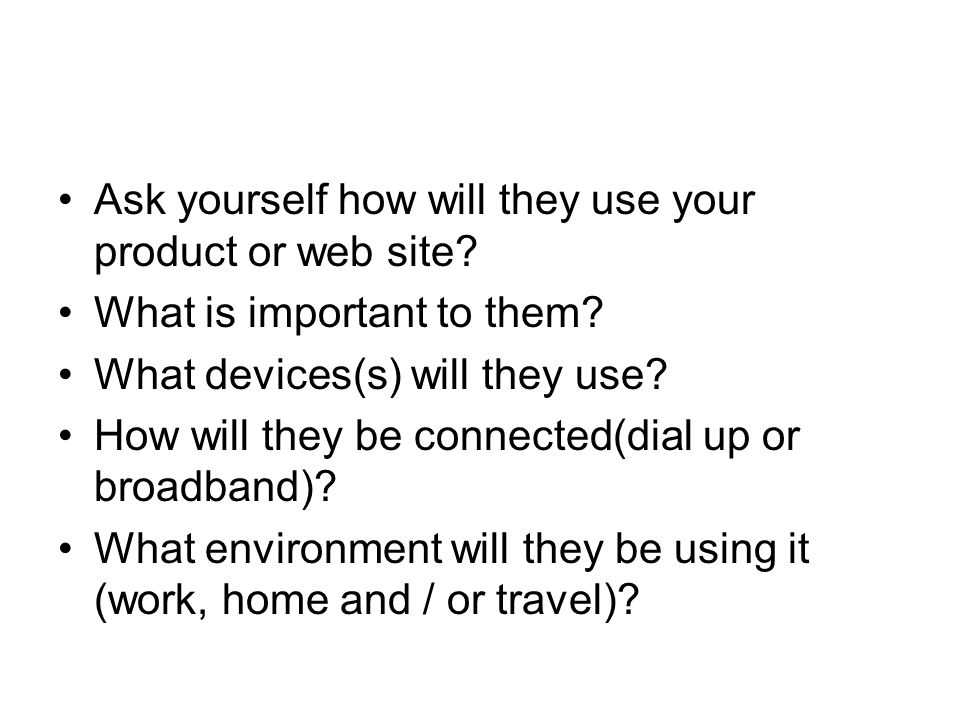 Ask yourself how will they use your product or web site