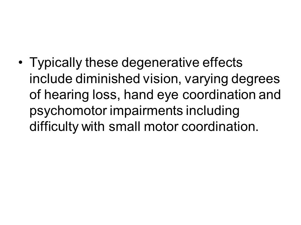 Typically these degenerative effects include diminished vision, varying degrees of hearing loss, hand eye coordination and psychomotor impairments including difficulty with small motor coordination.