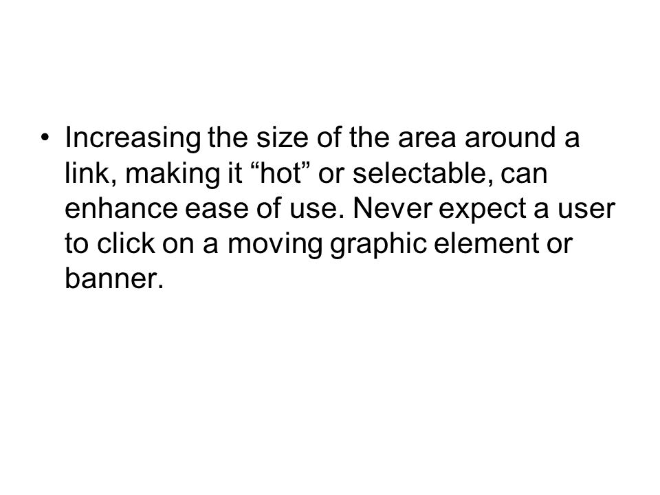 Increasing the size of the area around a link, making it hot or selectable, can enhance ease of use.