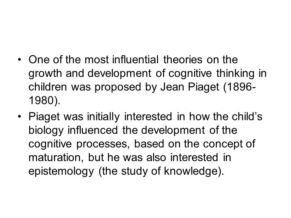 One of the most influential theories on the growth and development of cognitive thinking in children was proposed by Jean Piaget (1896-1980).