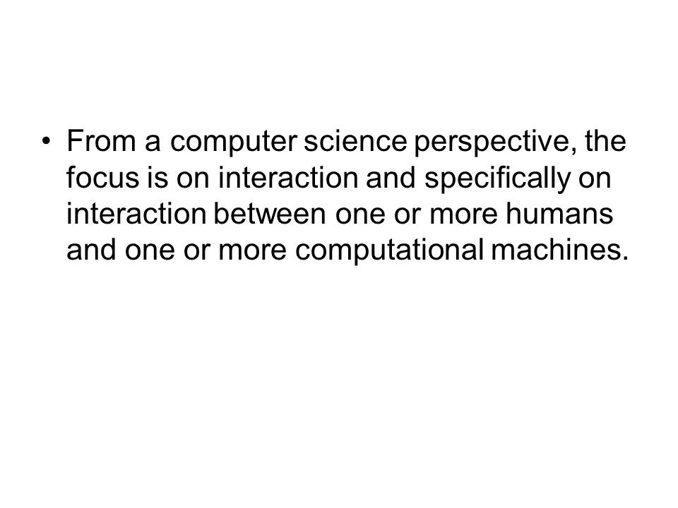 From a computer science perspective, the focus is on interaction and specifically on interaction between one or more humans and one or more computational machines.