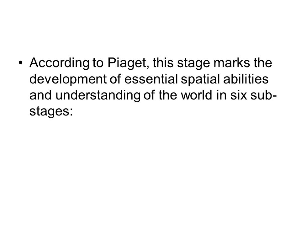 According to Piaget, this stage marks the development of essential spatial abilities and understanding of the world in six sub-stages: