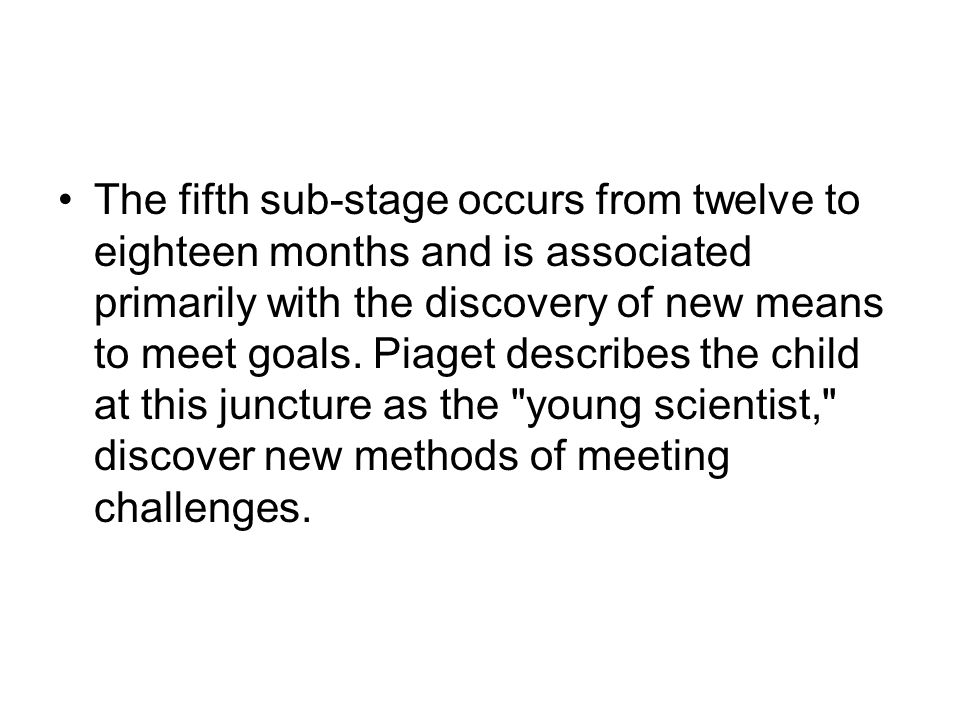 The fifth sub-stage occurs from twelve to eighteen months and is associated primarily with the discovery of new means to meet goals.