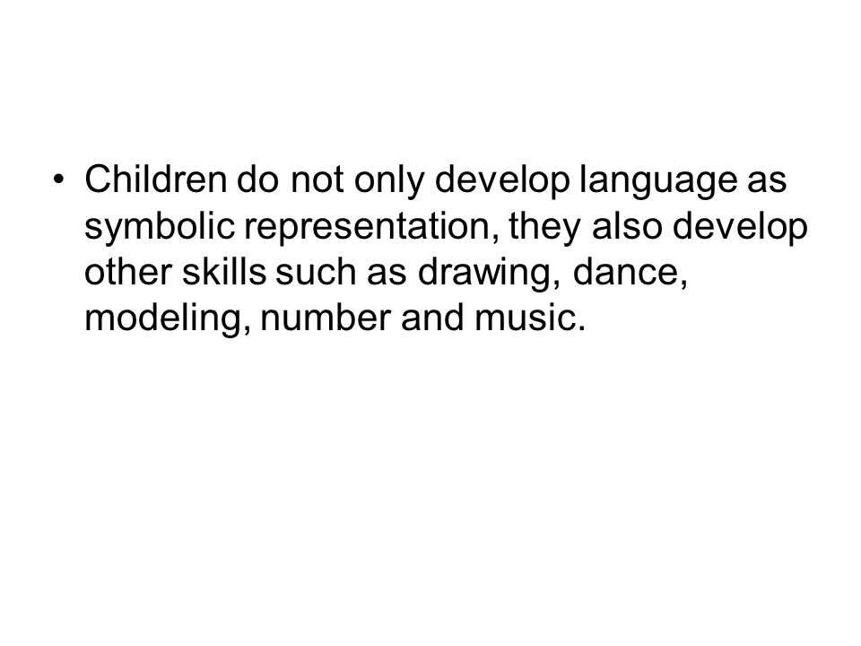 Children do not only develop language as symbolic representation, they also develop other skills such as drawing, dance, modeling, number and music.