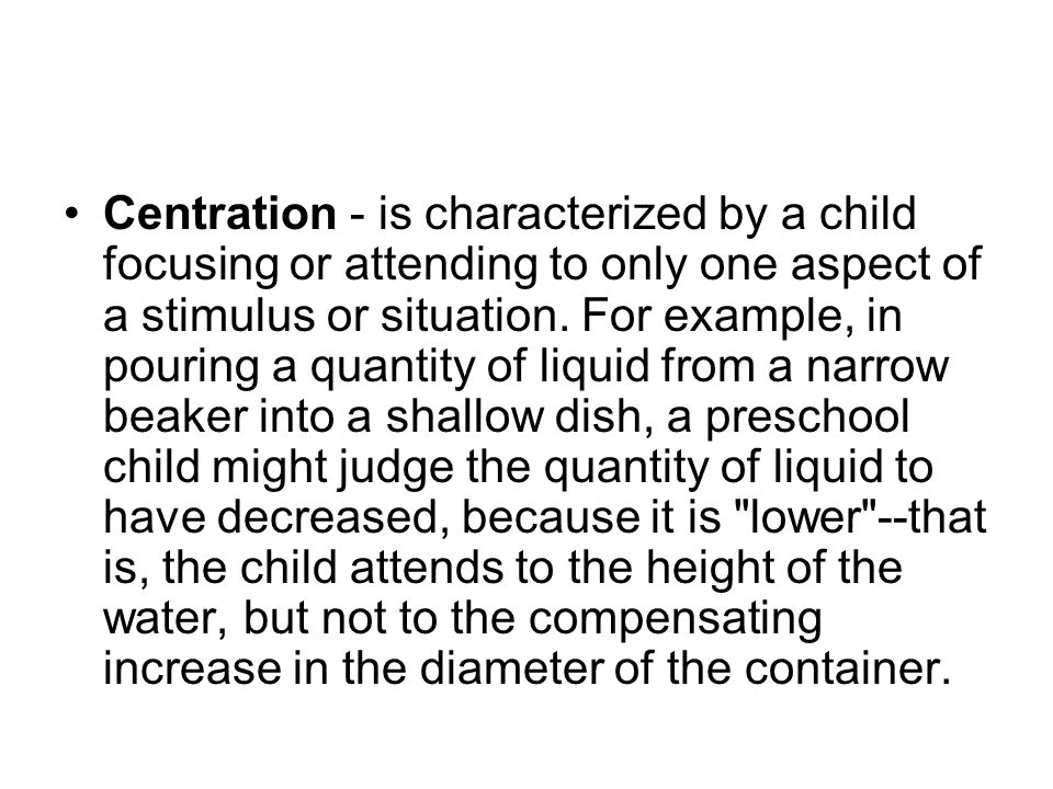 Centration - is characterized by a child focusing or attending to only one aspect of a stimulus or situation.